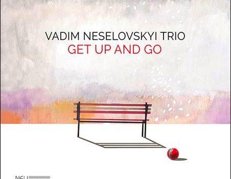 Vadim Neselovskyi Trio – Get Up And Go